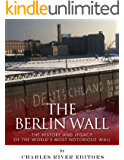 The Berlin Wall: The History and Legacy of the World's Most Notorious Wall