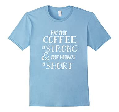 Amazoncom May Your Coffee Be Strong Your Mondays Be Short T