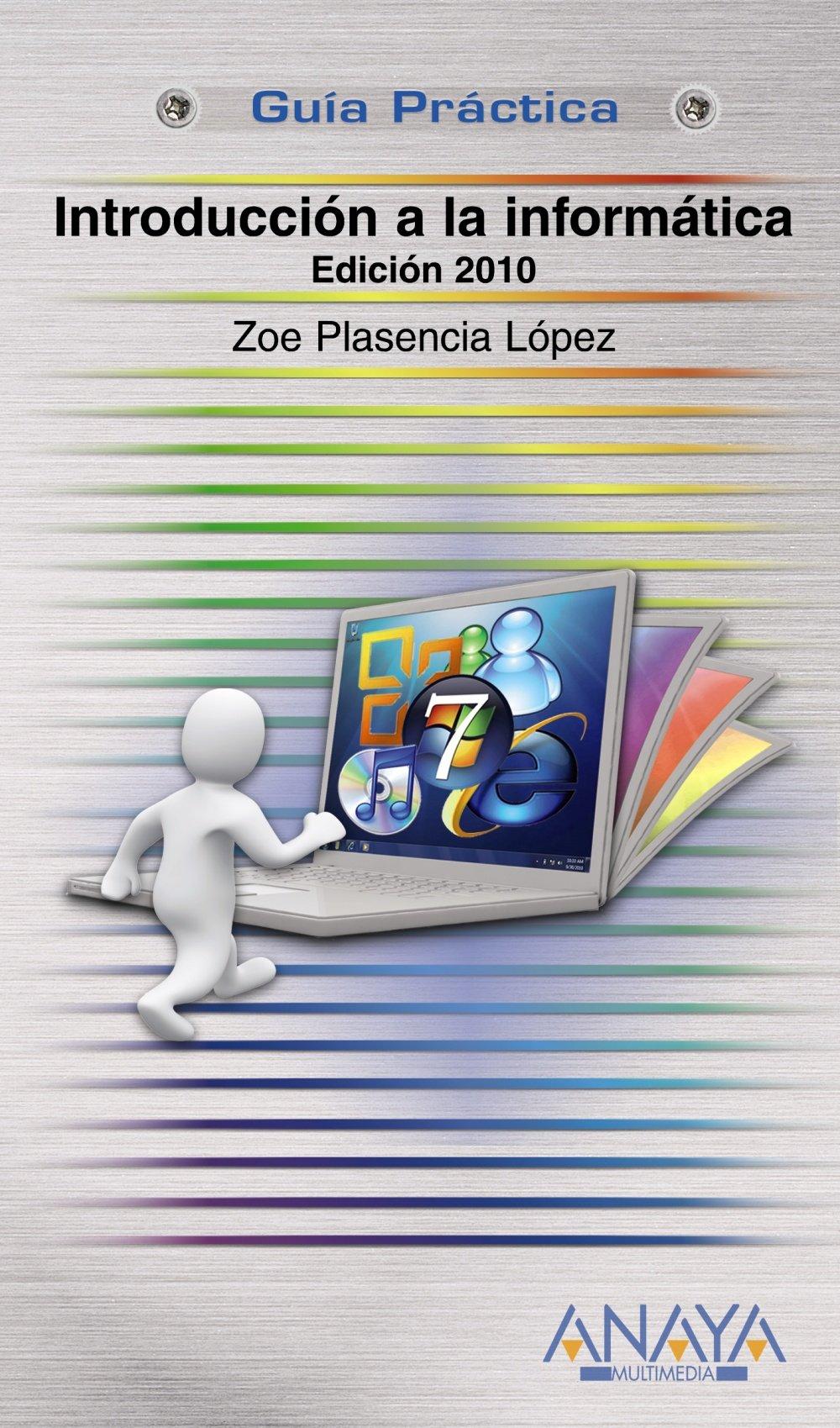 Introducción a la Informática. Edición 2010 (Guías Prácticas) Tapa blanda – 1 mar 2010 Zoe Plasencia López ANAYA MULTIMEDIA 8441527067 JP047295