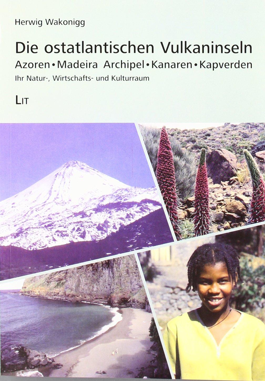 Die ostatlantischen Vulkaninseln: Azoren. Madeira Archipel. Kanaren. Kapverden. Ihr Natur-, Wirtschafts- und Kulturraum