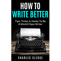 How To Write Better: Tips, Tricks, & Hacks To Be A World Class Writer