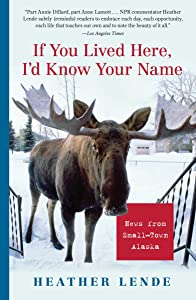 If You Lived Here, I'd Know Your Name: News from Small-Town Alaska by Heather Lende (1-Jun-2006) Paperback