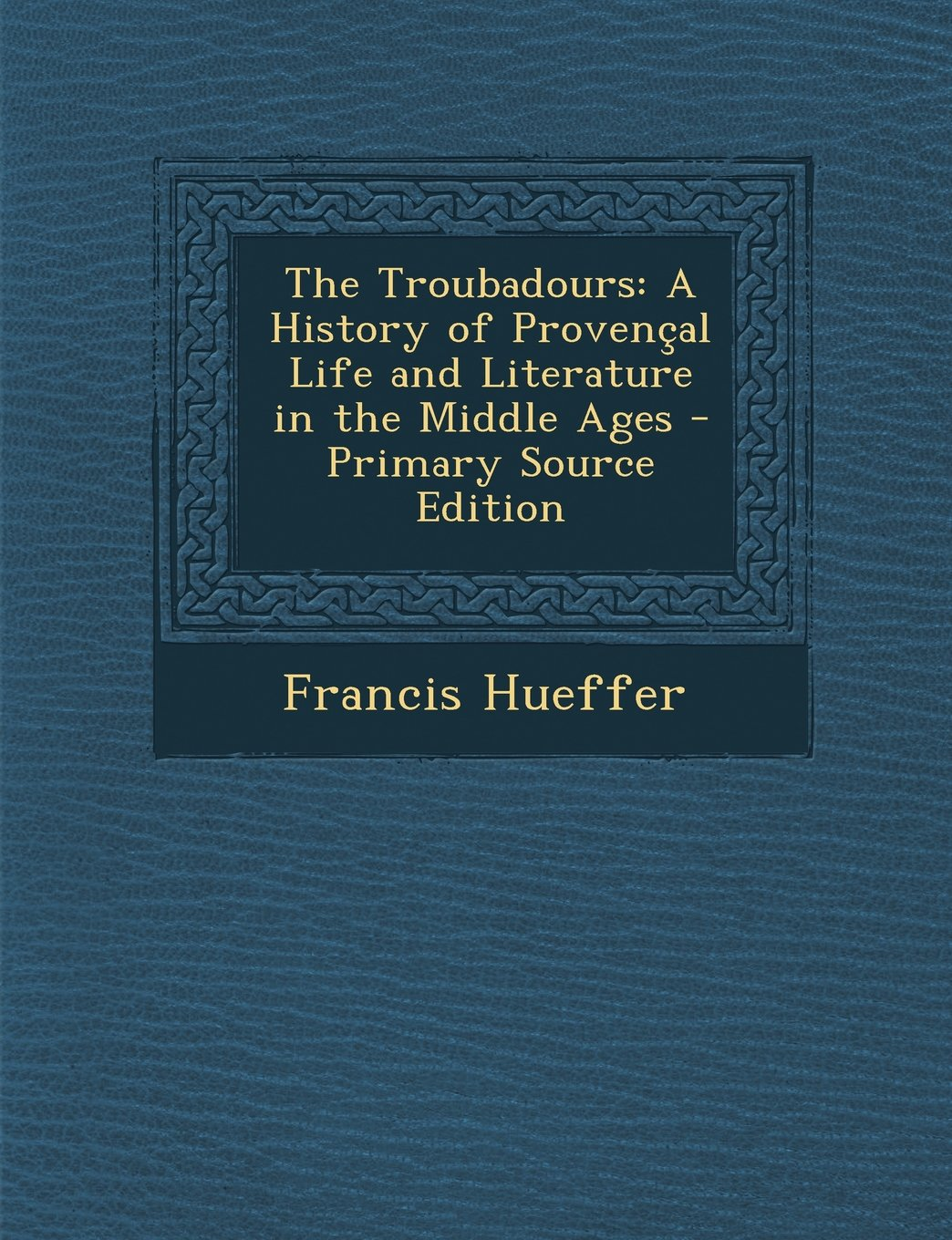 Read Online The Troubadours: A History of Provencal Life and Literature in the Middle Ages - Primary Source Edition ebook
