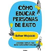 Cómo Educar Personas de Éxito: Lecciones Simples Para Resultados Espectaculares/ How to Raise Successful People