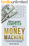 Turn Your Computer Into a Money Machine in 2018: How to make money from home and grow your income fast, with no prior experience! Set up within a week! (English Edition)