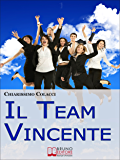Il Team Vincente. Come Creare un Team di Successo per la Tua Azienda. (Ebook Italiano - Anteprima Gratis): Come Creare un Team di Successo per la Tua Azienda