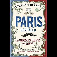 Paris Revealed: The Secret Life of a City (English Edition)