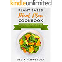 PLANT BASED MEAL PLAN COOKBOOK: Easy Beginners Plant-Based Recipes for Healthy Eating. A Complete Natural Meal Plan to Reset & Energize Your Body.