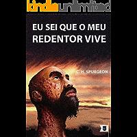 Eu Sei Que o Meu Redentor Vive, por C. H. Spurgeon