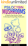 Psilocybin Mushrooms: A Step by Step Grower's Guide to Growing & Using Magic Mushrooms