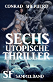 Sechs utopische Thriller: SF Sammelband