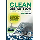 Clean Disruption of Energy and Transportation: How Silicon Valley Will Make Oil, Nuclear, Natural Gas, Coal, Electric Utiliti