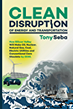 Clean Disruption of Energy and Transportation: How Silicon Valley Will Make Oil, Nuclear, Natural Gas, Coal, Electric Utilities and Conventional Cars Obsolete by 2030 (English Edition)