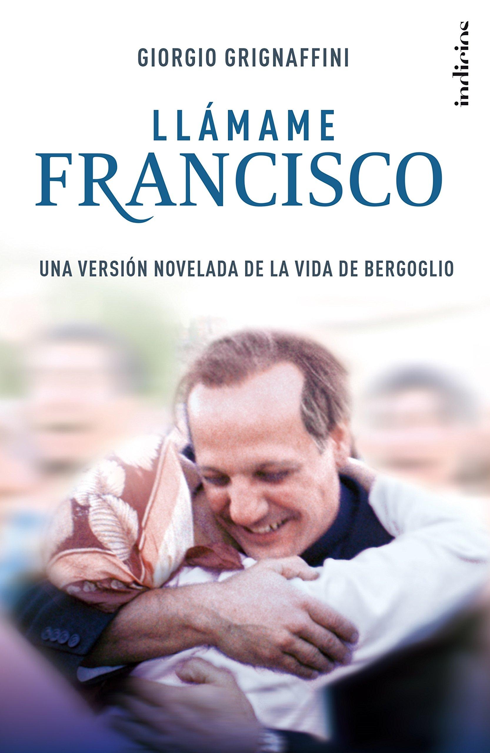 Llámame Francisco: Una versión novelada de la vida de Bergoglio (Indicios ficción) Tapa blanda – 14 mar 2016 Giorgio Grignaffini Josep Alemany Castells 841573218X Christian fiction.
