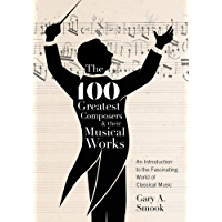 The 100 Greatest Composers and Their Musical Works: An Introduction to the Fascinating World of Classical Music book cover