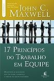 17 princípios do trabalho em equipe (Coleção Liderança com John C. Maxwell)