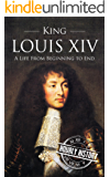 King Louis XIV: A Life From Beginning to End
