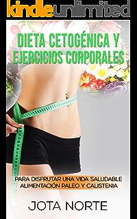 Dieta cetogénica y ejercicios corporales: Para disfrutar de una vida saludable: Alimentación Paleo y