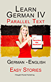 Learn German IV: Parallel Text - Easy Stories (English - German) (Learning German with Parallel Text Book 4)