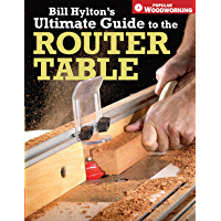 Bill Hylton's Ultimate Guide to the Router Table (Popular Woodworking) (English Edition)