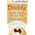 Daddy, Can You Make Me Pancakes? - A True Story of Love, Loss, and Parenting