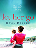 Let Her Go: An emotional and heartbreaking tale of motherhood and family that will leave you breathless