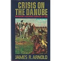 Crisis on the Danube: Napoleon's Austrian Campaign of 1809