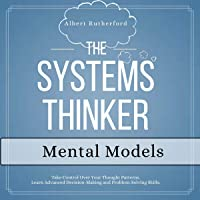The Systems Thinker - Mental Models: Take Control Over Your Thought Patterns. Learn Advanced Decision-Making and Problem-Solving Skills. (The Systems Thinker Series, Book 3)