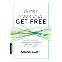 Close Your Eyes, Get Free: Use Self-Hypnosis to Reduce Stress, Quit Bad Habits, and Achieve Greater Relaxation and Focus (English Edition)