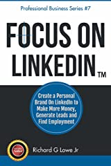 Focus on LinkedIn: Create a Personal Brand on LinkedIn to Make More Money, Generate Leads and Find Employment (Business Professional Series Book 7) Kindle Edition