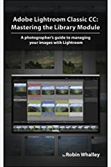 Adobe Lightroom Classic CC: Mastering the Library Module: A photographer's guide to managing your image library with Adobe Lightroom Kindle Edition