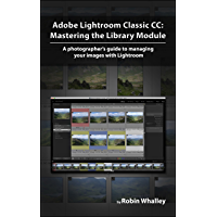 Adobe Lightroom Classic CC: Mastering the Library Module: A photographer's guide to managing your image library with Adobe Lightroom