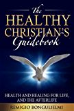 The Healthy Christian's Guidebook: Health and healing for life, and the Afterlife