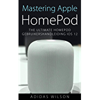 Mastering Apple HomePod: The Ultimate HomePod Gebruikershandleiding IOS 12