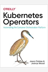Kubernetes Operators: Automating the Container Orchestration Platform Kindle Edition