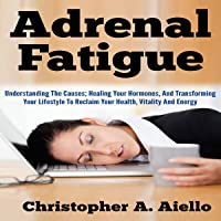 Adrenal Fatigue: Understanding the Causes; Healing Your Hormones, and Transforming Your Lifestyle to Reclaim Your Health, Vitality and Energy
