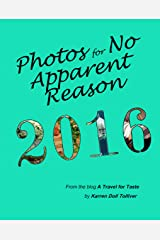 Photos for No Apparent Reason 2016: ...and the stories behind those unrelated pictures at the end of each A Travel for Taste blog post Kindle Edition
