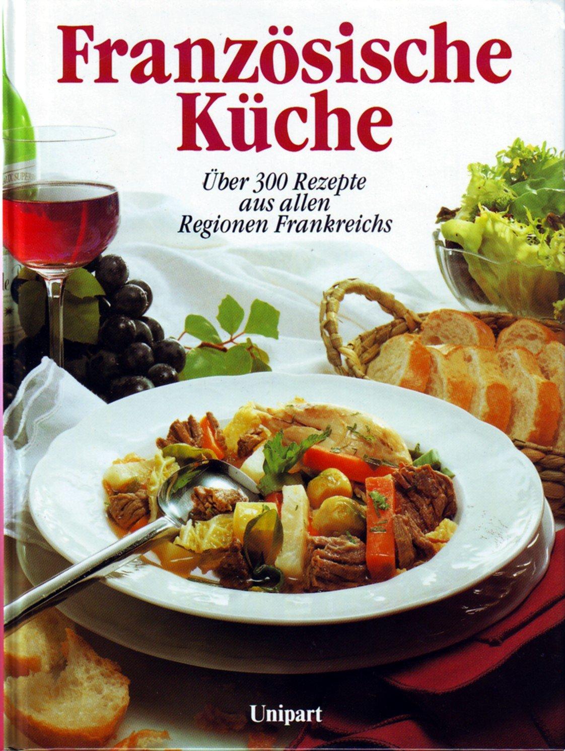 Französische Küche. Über 300 Rezepte aus allen Regionen Frankreichs ...