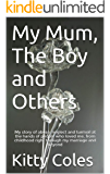My Mum, The Boy and Others: My story of abuse, neglect and turmoil at the hands of people who loved me, from childhood right through my marriage and beyond (The Beginning Book 1)
