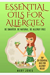 Essential Oils For Allergies: Be Smarter. Be Natural. Be Allergy Free (Essential Oils For Allergies) Kindle Edition