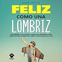 Feliz Como una Lombriz: Guía definitiva para ser feliz, aumentar tu autoestima, crear hábitos de éxito, conquistar el miedo y disfrutar más de la vida