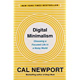 Digital Minimalism: Choosing a Focused Life in a Noisy World