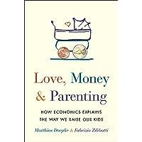Love, Money, and Parenting: How Economics Explains the Way We Raise Our Kids