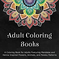 Adult Coloring Books: A Coloring Book for Adults Featuring Mandalas and Henna Inspired Flowers, Animals, and Paisley…