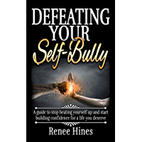 Defeating Your Self-Bully: A guide to stop beating yourself up and start building confidence for a life you deserve (English Edition)