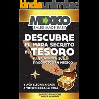 Mexico Sales Made Easy: Descubre El Mapa Secreto Del Tesoro Para Vender Sus Productos En México Y Aún Llegar A Casa A Tiempo Para La Cena