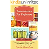 Fermentation for Beginners: Easy Recipes for Vegetables, Fruits, Dairies, Vinegars, Beans, Meats, fish, Eggs, Beverages and S