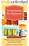 Fermentation for Beginners: Easy Recipes for Vegetables, Fruits, Dairies, Vinegars, Beans, Meats, fish, Eggs, Beverages…