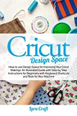 Cricut Design Space: How to use Design Space for Improving Your Cricut Makings. An Illustrated Guide with Step by Step Instructions for Beginners with Keyboard Shortcuts and Tools for Your Machine Kindle Edition