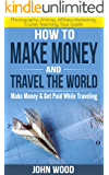 How To Make Money And Travel The World: Make Money & Get Paid While Traveling